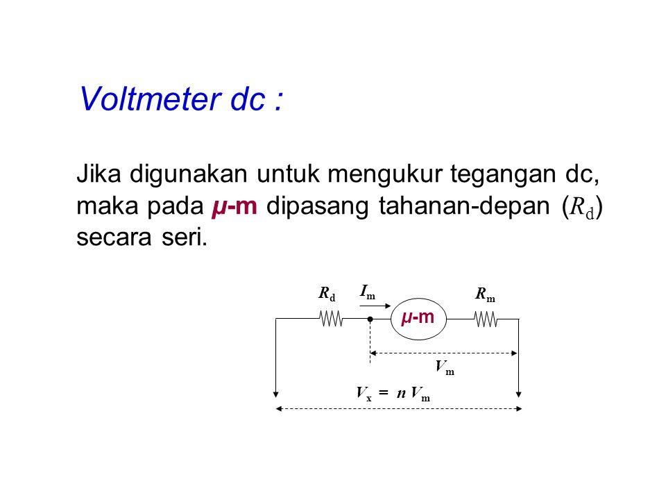 Voltmeter dc : Jika digunakan untuk mengukur tegangan dc, maka pada μ-m dipasang tahanan-depan ( R d ) secara seri. μ-m RmRm RdRd ImIm VmVm V x = n V