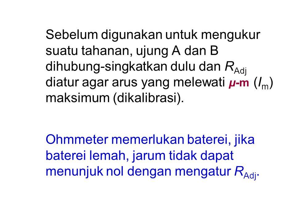 Sebelum digunakan untuk mengukur suatu tahanan, ujung A dan B dihubung-singkatkan dulu dan R Adj diatur agar arus yang melewati μ-m (I m ) maksimum (d