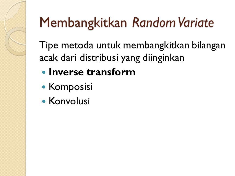 Membangkitkan Random Variate Tipe metoda untuk membangkitkan bilangan acak dari distribusi yang diinginkan Inverse transform Komposisi Konvolusi