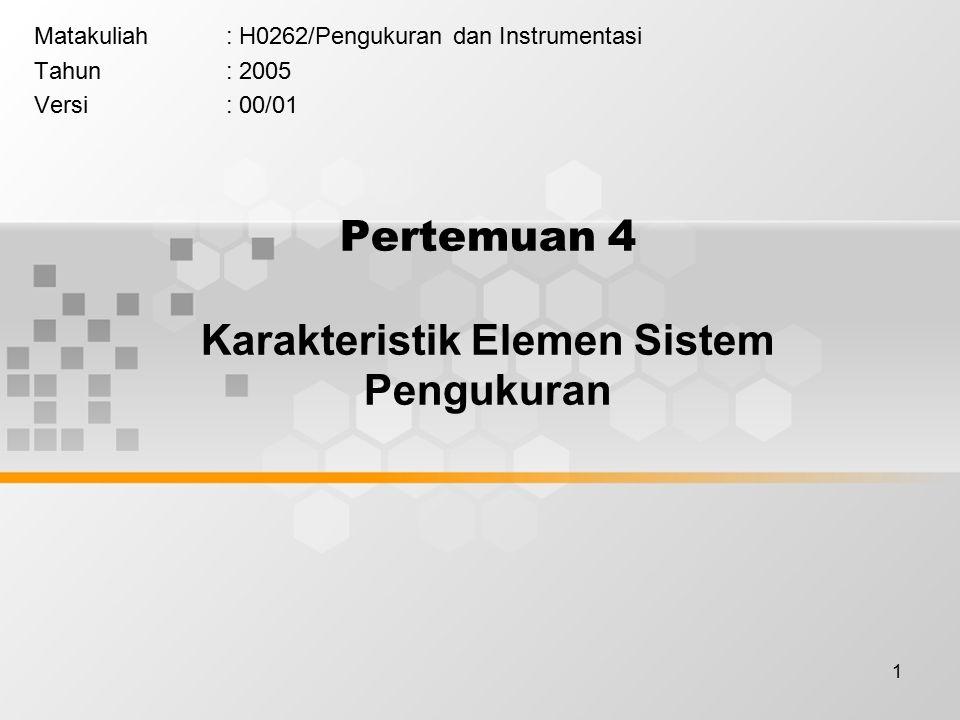1 Pertemuan 4 Karakteristik Elemen Sistem Pengukuran Matakuliah: H0262/Pengukuran dan Instrumentasi Tahun: 2005 Versi: 00/01