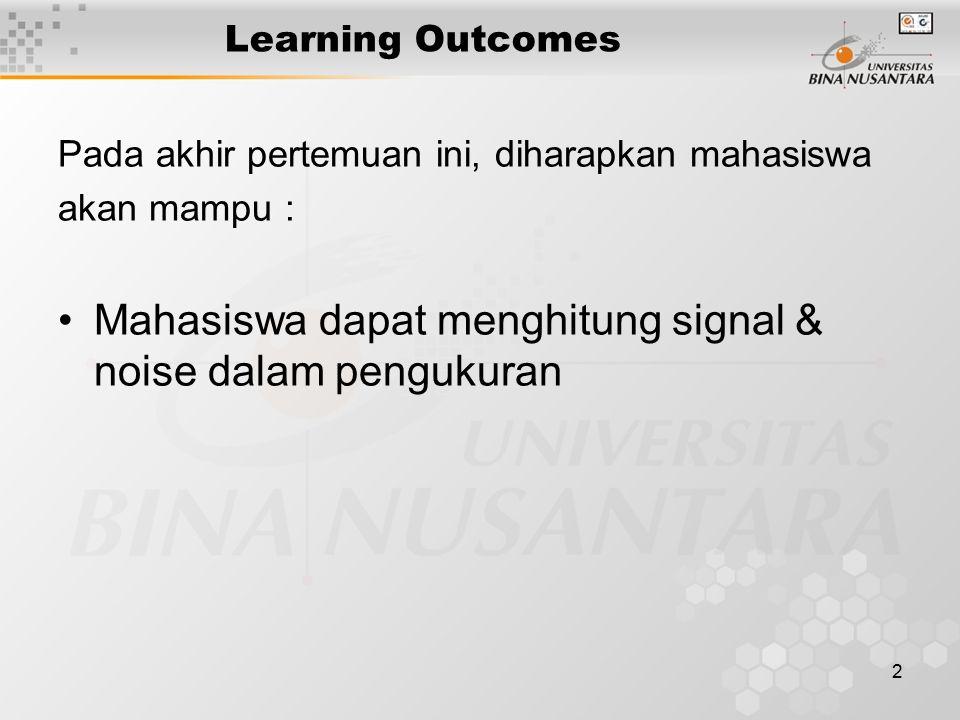 2 Learning Outcomes Pada akhir pertemuan ini, diharapkan mahasiswa akan mampu : Mahasiswa dapat menghitung signal & noise dalam pengukuran