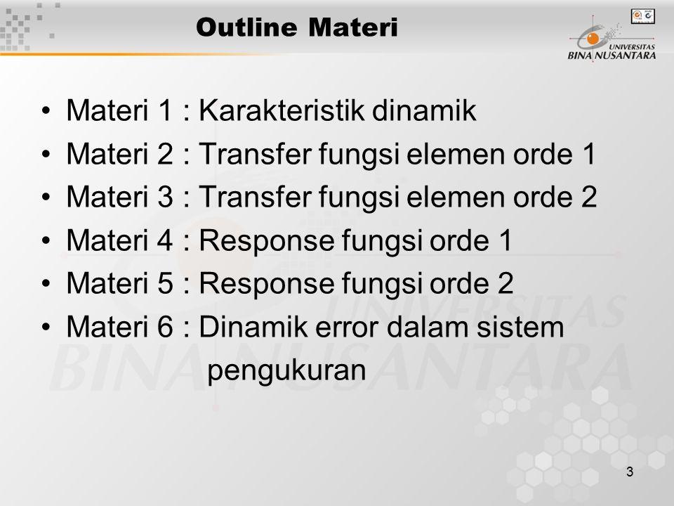 3 Outline Materi Materi 1 : Karakteristik dinamik Materi 2 : Transfer fungsi elemen orde 1 Materi 3 : Transfer fungsi elemen orde 2 Materi 4 : Response fungsi orde 1 Materi 5 : Response fungsi orde 2 Materi 6 : Dinamik error dalam sistem pengukuran
