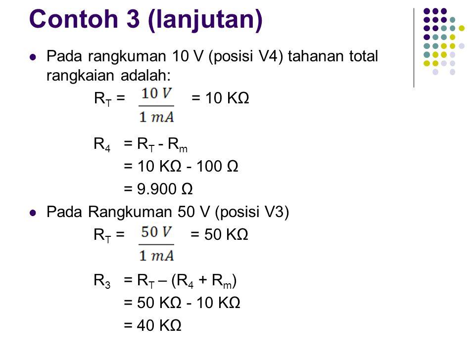 Contoh 3 (lanjutan) Pada rangkuman 10 V (posisi V4) tahanan total rangkaian adalah: R T = = 10 KΩ R 4 = R T - R m = 10 KΩ - 100 Ω = 9.900 Ω Pada Rangk