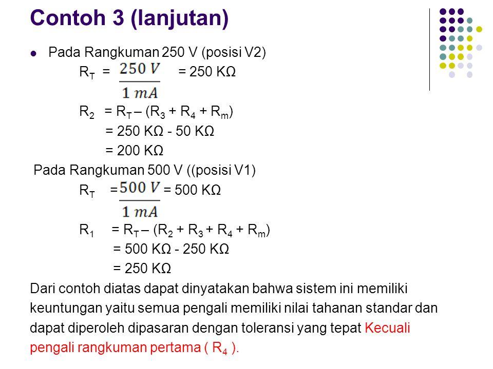 Contoh 3 (lanjutan) Pada Rangkuman 250 V (posisi V2) R T = = 250 KΩ R 2 = R T – (R 3 + R 4 + R m ) = 250 KΩ - 50 KΩ = 200 KΩ Pada Rangkuman 500 V ((po