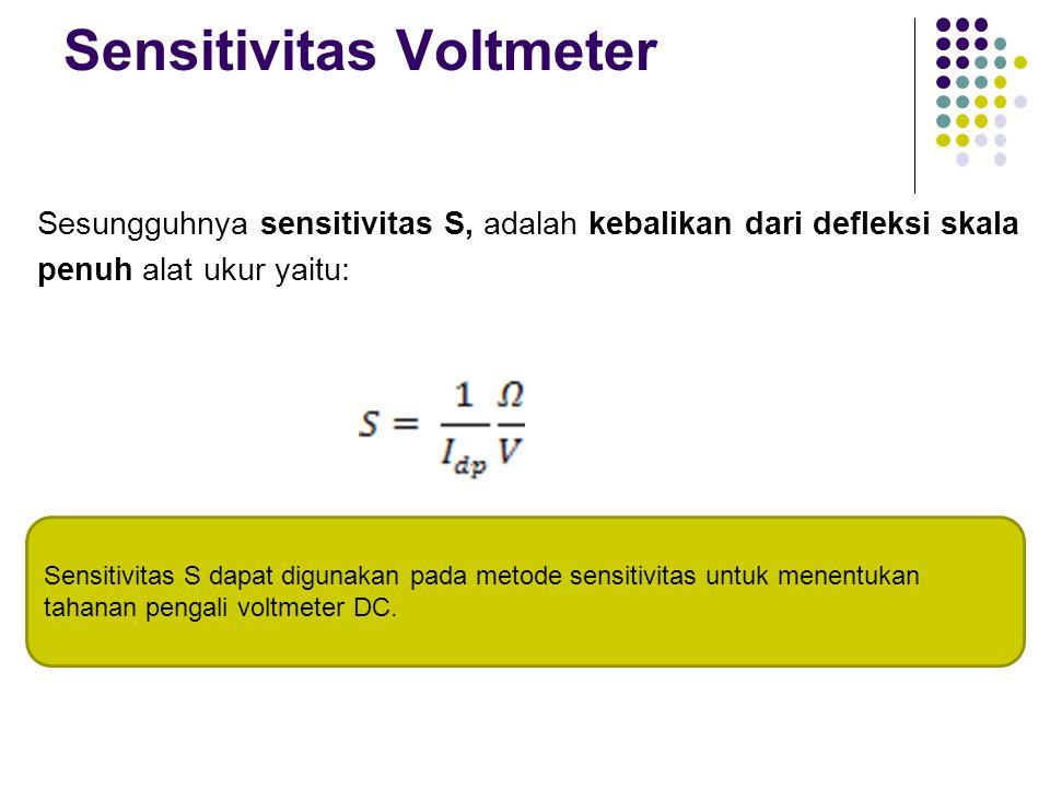 Sensitivitas Voltmeter Sesungguhnya sensitivitas S, adalah kebalikan dari defleksi skala penuh alat ukur yaitu: Sensitivitas S dapat digunakan pada me
