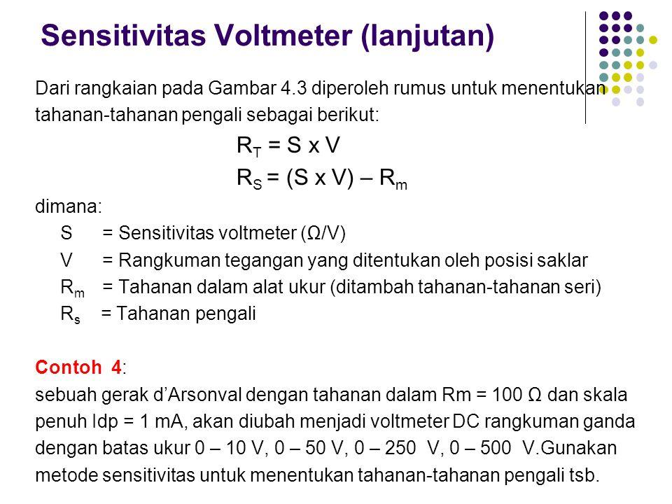 Sensitivitas Voltmeter (lanjutan) Dari rangkaian pada Gambar 4.3 diperoleh rumus untuk menentukan tahanan-tahanan pengali sebagai berikut: R T = S x V