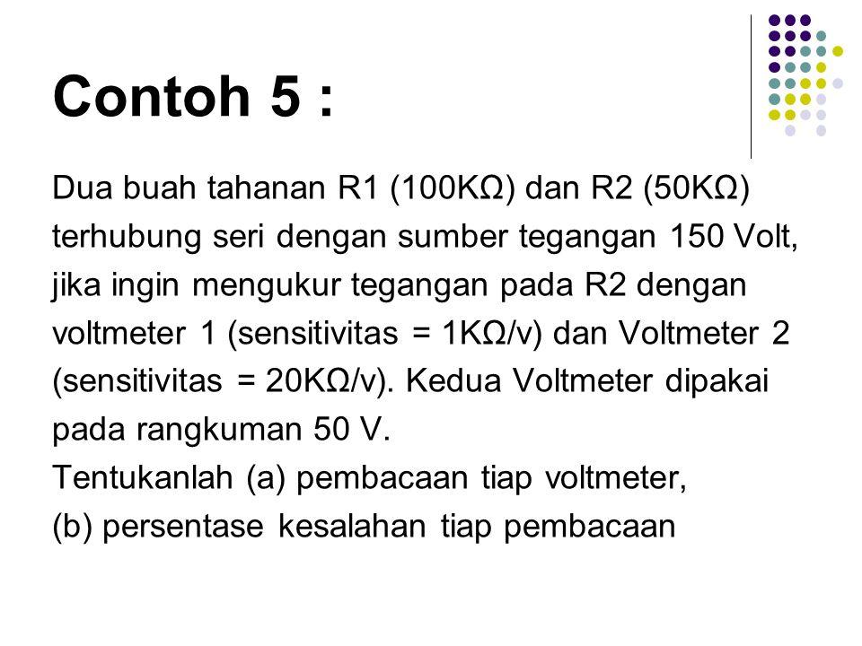Contoh 5 : Dua buah tahanan R1 (100KΩ) dan R2 (50KΩ) terhubung seri dengan sumber tegangan 150 Volt, jika ingin mengukur tegangan pada R2 dengan voltm