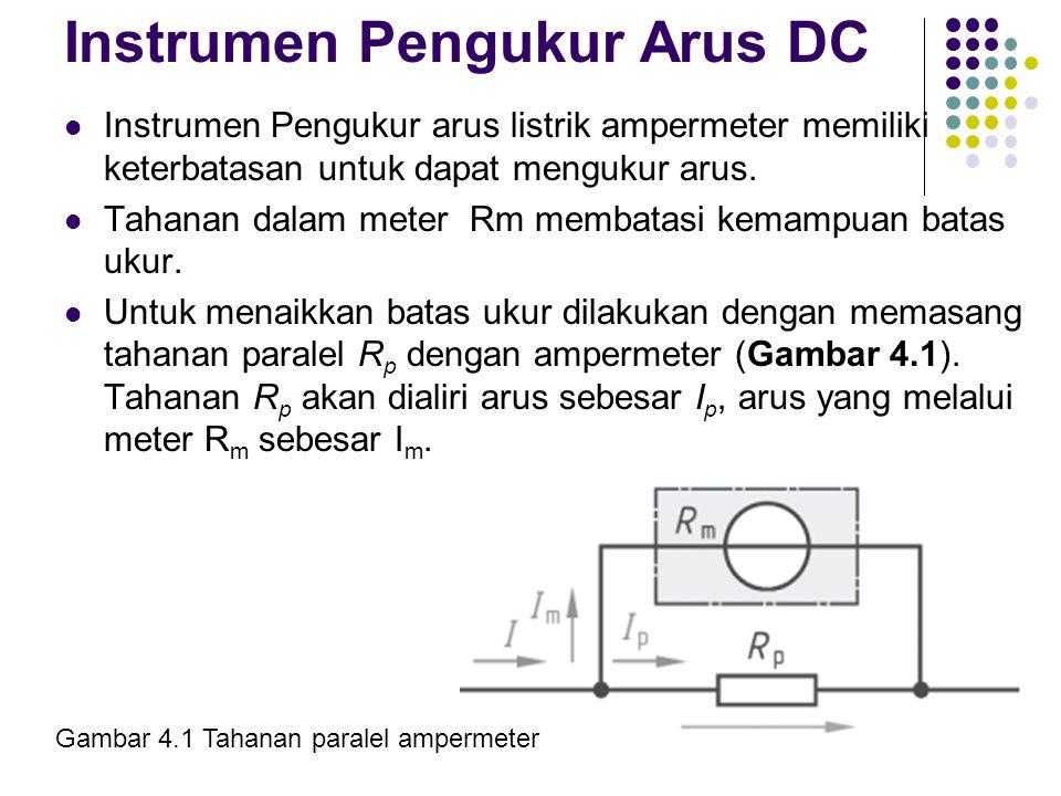 Instrumen Pengukur Arus DC (Lanjutan) Tahanan paralel R p tetap dialiri arus I p, sedangkan arus yang melewati (R m + R v ) sebesar I m.Tahanan paralel R p dapat dihitung dengan menggunakan persamaan berikut: dimana : R p = Tahanan paralel U = Tegangan I = Arus yang diukur I m = Arus melewati meter I p = Arus melewati tahanan paralel R m = Tahanan dalam meter,,