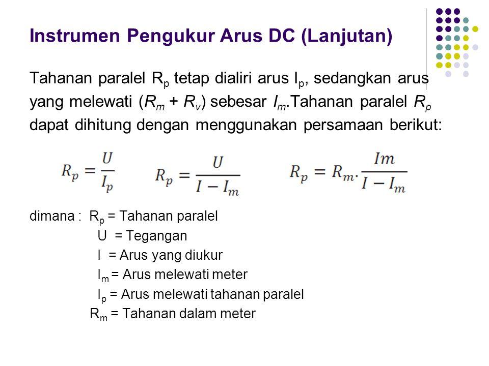 Instrumen Pengukur Arus DC (Lanjutan) Tahanan paralel R p tetap dialiri arus I p, sedangkan arus yang melewati (R m + R v ) sebesar I m.Tahanan parale