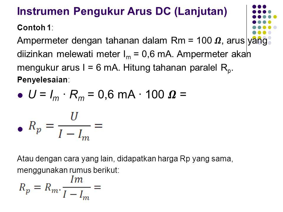 Instrumen Pengukur Arus DC (Lanjutan) Contoh 1: Ampermeter dengan tahanan dalam Rm = 100, arus yang diizinkan melewati meter I m = 0,6 mA. Ampermeter