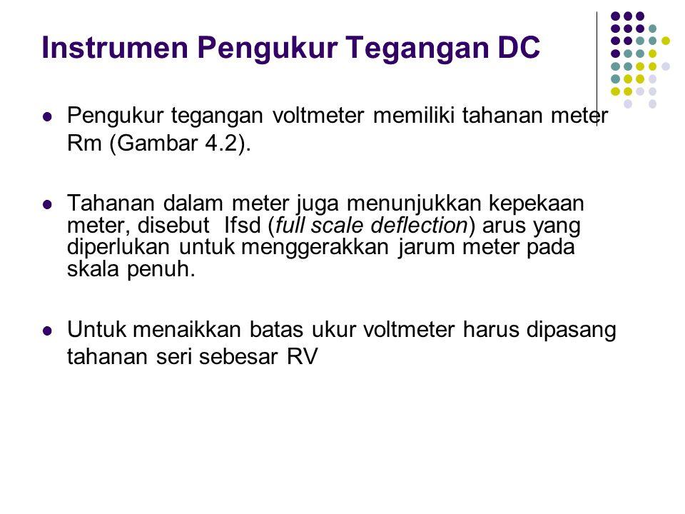 Instrumen Pengukur Tegangan DC Pengukur tegangan voltmeter memiliki tahanan meter Rm (Gambar 4.2). Tahanan dalam meter juga menunjukkan kepekaan meter