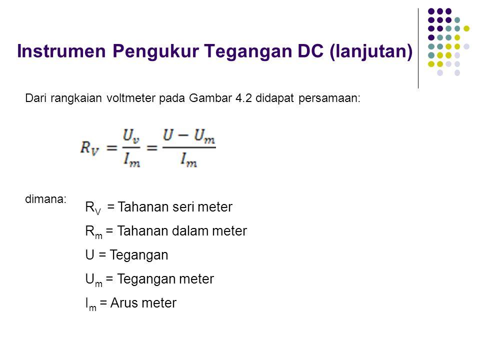 Instrumen Pengukur Tegangan DC (lanjutan) Dari rangkaian voltmeter pada Gambar 4.2 didapat persamaan: dimana: R V = Tahanan seri meter R m = Tahanan d