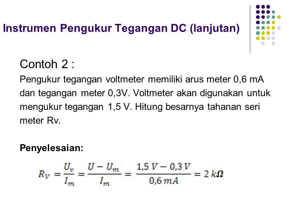 Instrumen Pengukur Tegangan DC (lanjutan) Contoh 2 : Pengukur tegangan voltmeter memiliki arus meter 0,6 mA dan tegangan meter 0,3V. Voltmeter akan di