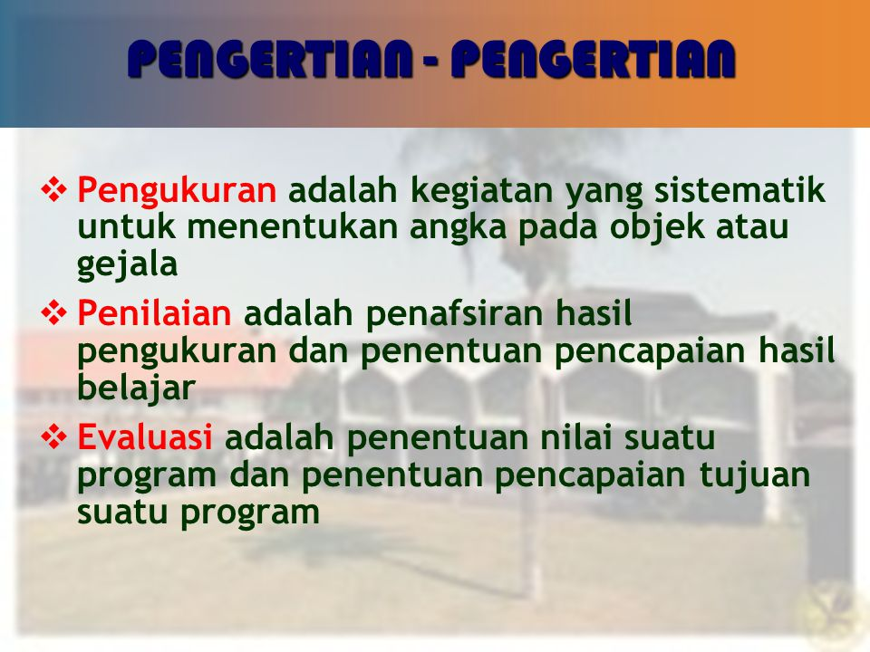 16 PENGERTIAN - PENGERTIAN  Pengukuran adalah kegiatan yang sistematik untuk menentukan angka pada objek atau gejala  Penilaian adalah penafsiran hasil pengukuran dan penentuan pencapaian hasil belajar  Evaluasi adalah penentuan nilai suatu program dan penentuan pencapaian tujuan suatu program