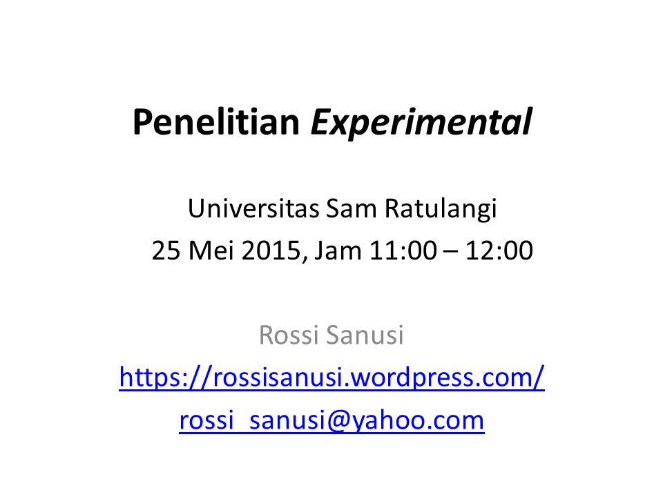 Penelitian Experimental Rossi Sanusi https://rossisanusi.wordpress.com/ rossi_sanusi@yahoo.com Universitas Sam Ratulangi 25 Mei 2015, Jam 11:00 – 12:0