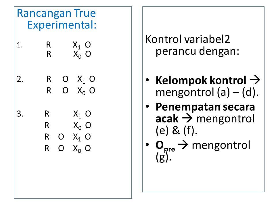 Rancangan True Experimental: 1. R X 1 O R X 0 O 2. R O X 1 O R O X 0 O 3. R X 1 O R X 0 O R O X 1 O R O X 0 O Kontrol variabel2 perancu dengan: Kelomp