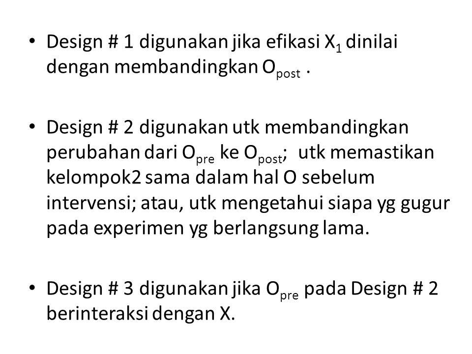 Design # 1 digunakan jika efikasi X 1 dinilai dengan membandingkan O post. Design # 2 digunakan utk membandingkan perubahan dari O pre ke O post ; utk