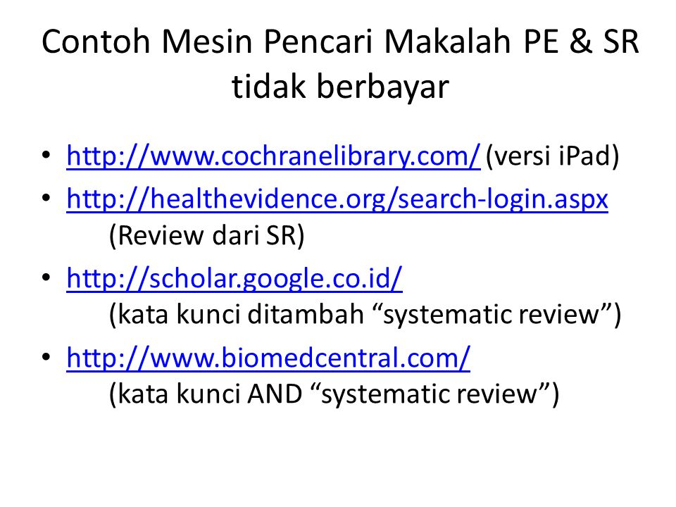 Contoh Mesin Pencari Makalah PE & SR tidak berbayar http://www.cochranelibrary.com/ (versi iPad) http://www.cochranelibrary.com/ http://healthevidence.org/search-login.aspx (Review dari SR) http://healthevidence.org/search-login.aspx http://scholar.google.co.id/ (kata kunci ditambah systematic review ) http://scholar.google.co.id/ http://www.biomedcentral.com/ (kata kunci AND systematic review ) http://www.biomedcentral.com/