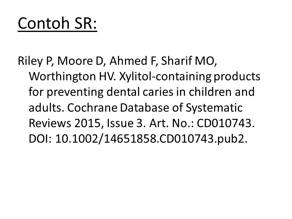 Contoh SR: Riley P, Moore D, Ahmed F, Sharif MO, Worthington HV. Xylitol-containing products for preventing dental caries in children and adults. Coch