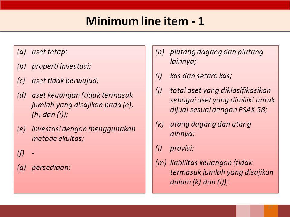 Minimum line item - 1 (a) aset tetap; (b) properti investasi; (c) aset tidak berwujud; (d) aset keuangan (tidak termasuk jumlah yang disajikan pada (e), (h) dan (i)); (e) investasi dengan menggunakan metode ekuitas; (f) - (g)persediaan; (a) aset tetap; (b) properti investasi; (c) aset tidak berwujud; (d) aset keuangan (tidak termasuk jumlah yang disajikan pada (e), (h) dan (i)); (e) investasi dengan menggunakan metode ekuitas; (f) - (g)persediaan; 27 (h) piutang dagang dan piutang lainnya; (i) kas dan setara kas; (j) total aset yang diklasifikasikan sebagai aset yang dimiliki untuk dijual sesuai dengan PSAK 58; (k) utang dagang dan utang ainnya; (l) provisi; (m) liabilitas keuangan (tidak termasuk jumlah yang disajikan dalam (k) dan (l)); (h) piutang dagang dan piutang lainnya; (i) kas dan setara kas; (j) total aset yang diklasifikasikan sebagai aset yang dimiliki untuk dijual sesuai dengan PSAK 58; (k) utang dagang dan utang ainnya; (l) provisi; (m) liabilitas keuangan (tidak termasuk jumlah yang disajikan dalam (k) dan (l));