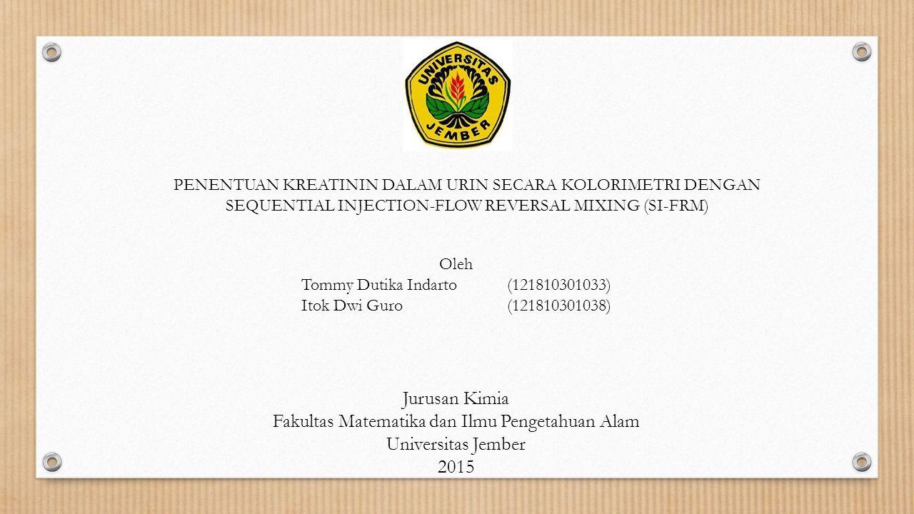 PENENTUAN KREATININ DALAM URIN SECARA KOLORIMETRI DENGAN SEQUENTIAL INJECTION-FLOW REVERSAL MIXING (SI-FRM) Oleh Tommy Dutika Indarto(121810301033) It