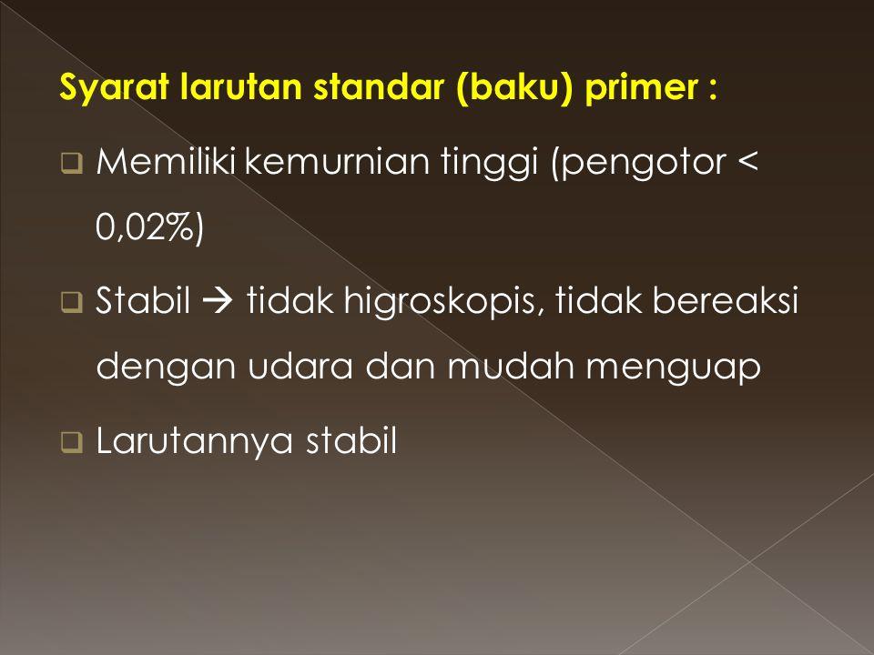 Syarat larutan standar (baku) primer :  Memiliki kemurnian tinggi (pengotor < 0,02%)  Stabil  tidak higroskopis, tidak bereaksi dengan udara dan mu
