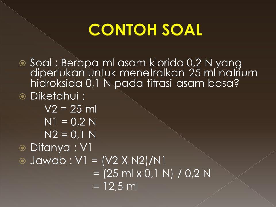  Soal : Berapa ml asam klorida 0,2 N yang diperlukan untuk menetralkan 25 ml natrium hidroksida 0,1 N pada titrasi asam basa?  Diketahui : V2 = 25 m