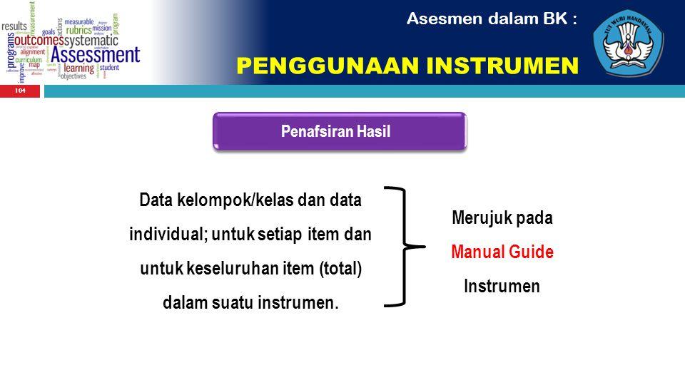 104 Penafsiran Hasil Asesmen dalam BK : PENGGUNAAN INSTRUMEN Data kelompok/kelas dan data individual; untuk setiap item dan untuk keseluruhan item (to