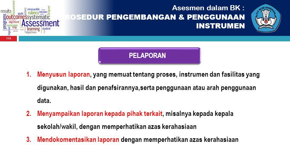 112 Asesmen dalam BK : PROSEDUR PENGEMBANGAN & PENGGUNAAN INSTRUMEN PELAPORAN 1.Menyusun laporan, yang memuat tentang proses, instrumen dan fasilitas
