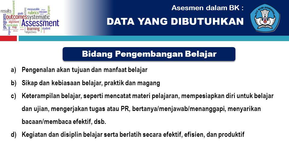 Asesmen dalam BK : Bidang Pengembangan Belajar DATA YANG DIBUTUHKAN a)Pengenalan akan tujuan dan manfaat belajar b)Sikap dan kebiasaan belajar, prakti