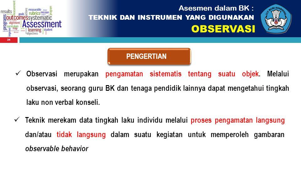 24 Observasi merupakan pengamatan sistematis tentang suatu objek. Melalui observasi, seorang guru BK dan tenaga pendidik lainnya dapat mengetahui ting