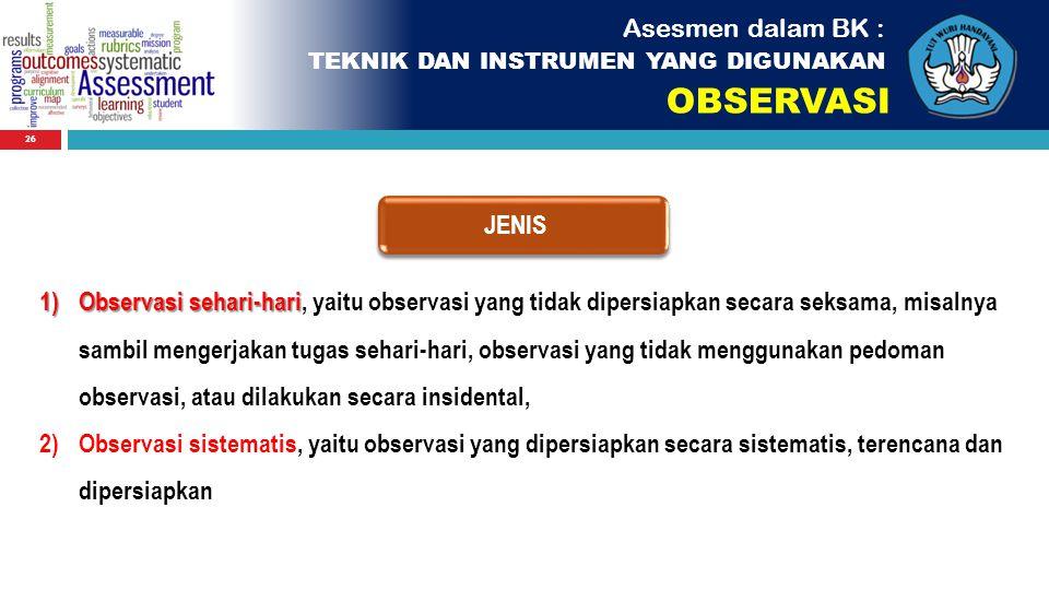 26 JENIS Asesmen dalam BK : TEKNIK DAN INSTRUMEN YANG DIGUNAKAN OBSERVASI 1)Observasi sehari-hari 1)Observasi sehari-hari, yaitu observasi yang tidak