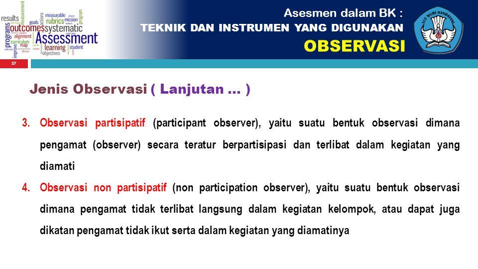 27 Asesmen dalam BK : TEKNIK DAN INSTRUMEN YANG DIGUNAKAN OBSERVASI 3.Observasi partisipatif (participant observer), yaitu suatu bentuk observasi dima