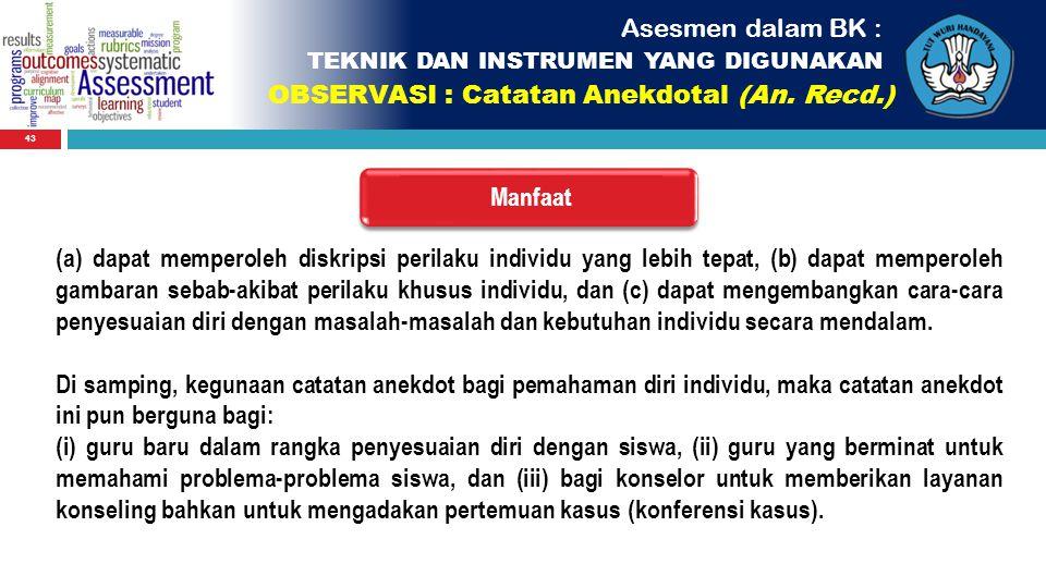 43 Asesmen dalam BK : TEKNIK DAN INSTRUMEN YANG DIGUNAKAN OBSERVASI : Catatan Anekdotal (An. Recd.) Manfaat (a) dapat memperoleh diskripsi perilaku in