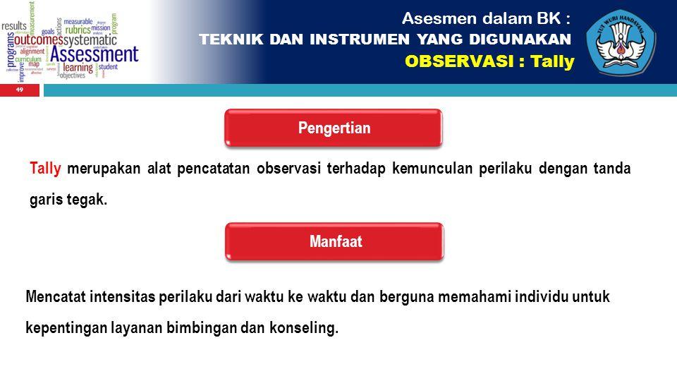 49 Asesmen dalam BK : TEKNIK DAN INSTRUMEN YANG DIGUNAKAN OBSERVASI : Tally PengertianManfaat Tally merupakan alat pencatatan observasi terhadap kemun