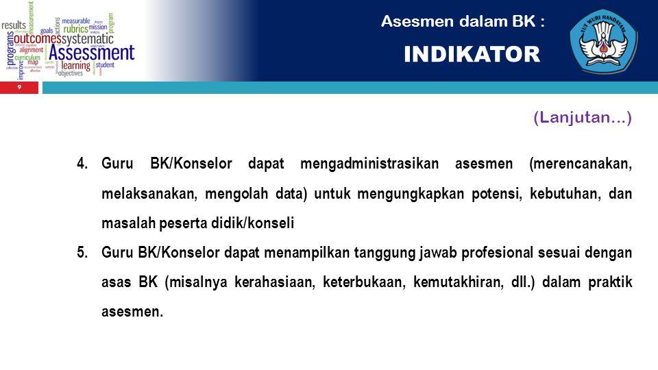 Asesmen dalam BK : INDIKATOR 9 (Lanjutan...) 4.Guru BK/Konselor dapat mengadministrasikan asesmen (merencanakan, melaksanakan, mengolah data) untuk me