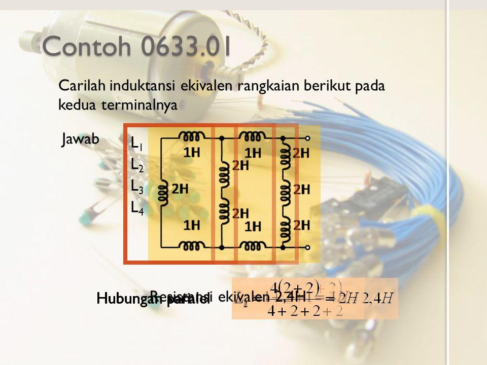 Contoh 0633.01 Carilah induktansi ekivalen rangkaian berikut pada kedua terminalnya Jawab Hubungan seri L1L1 L2L2 Hubungan paralel L3L3 L4L4 Hubungan