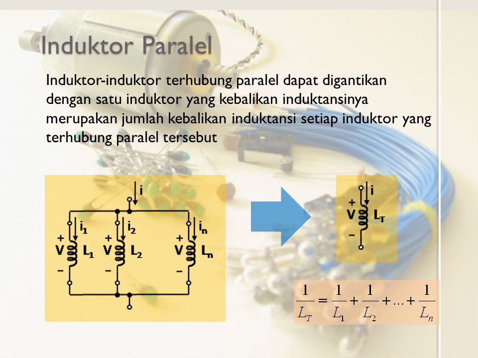 Induktor Paralel Induktor-induktor terhubung paralel dapat digantikan dengan satu induktor yang kebalikan induktansinya merupakan jumlah kebalikan ind