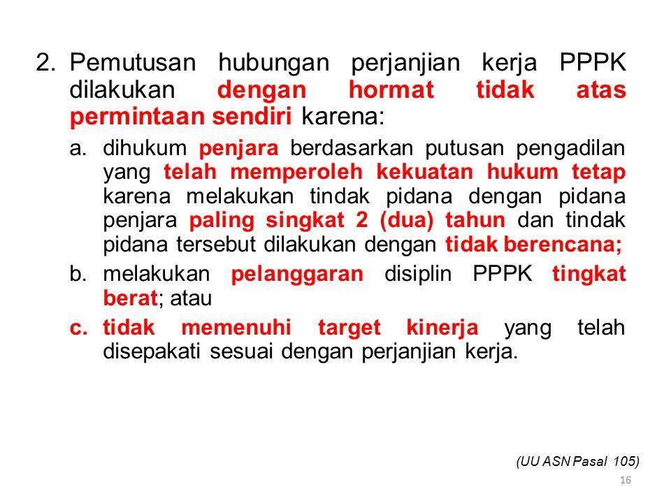 2.Pemutusan hubungan perjanjian kerja PPPK dilakukan dengan hormat tidak atas permintaan sendiri karena: a.dihukum penjara berdasarkan putusan pengadi