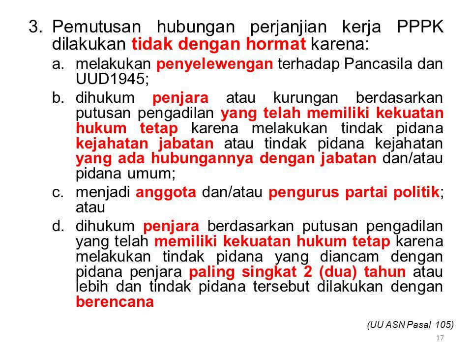 3.Pemutusan hubungan perjanjian kerja PPPK dilakukan tidak dengan hormat karena: a.melakukan penyelewengan terhadap Pancasila dan UUD1945; b.dihukum p