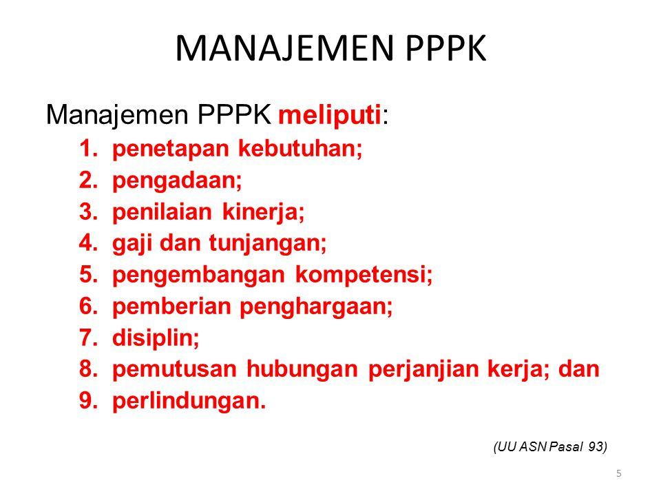 MANAJEMEN PPPK Manajemen PPPK meliputi: 1.penetapan kebutuhan; 2.pengadaan; 3.penilaian kinerja; 4.gaji dan tunjangan; 5.pengembangan kompetensi; 6.pe