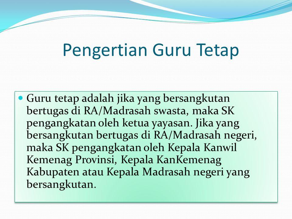 Pengertian Guru Tetap Guru tetap adalah jika yang bersangkutan bertugas di RA/Madrasah swasta, maka SK pengangkatan oleh ketua yayasan.