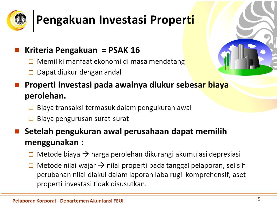 Pengakuan Investasi Properti Kriteria Pengakuan = PSAK 16  Memiliki manfaat ekonomi di masa mendatang  Dapat diukur dengan andal Properti investasi