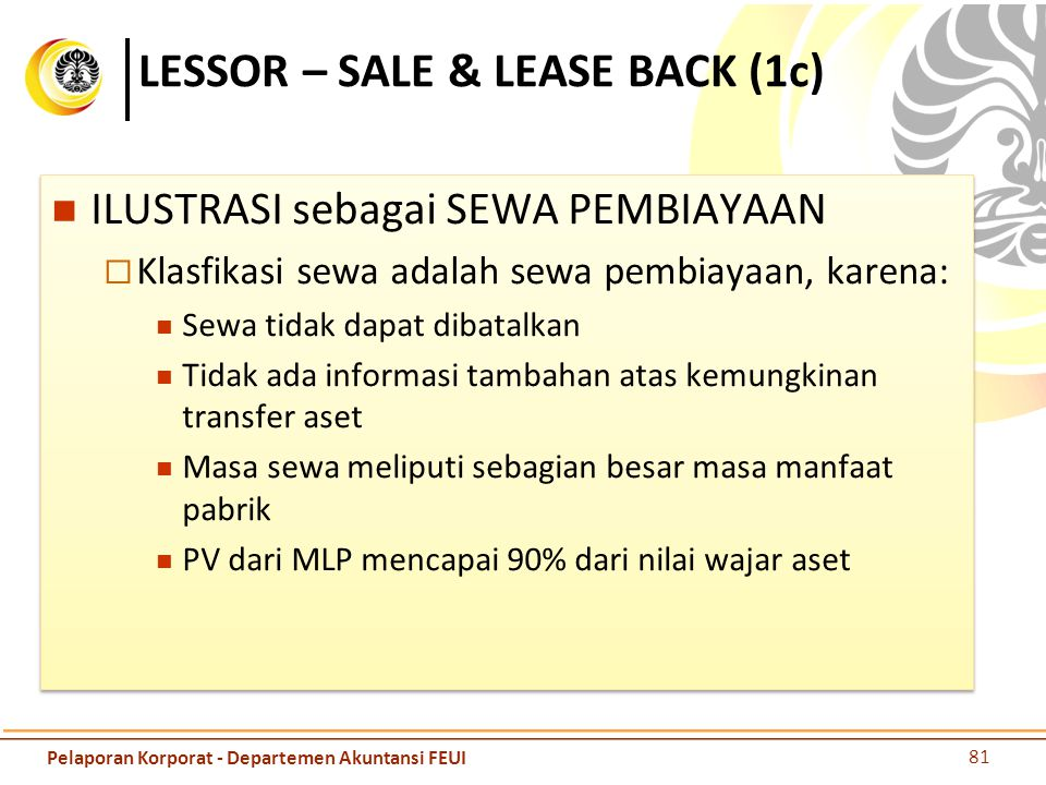 LESSOR – SALE & LEASE BACK (1c) ILUSTRASI sebagai SEWA PEMBIAYAAN  Klasfikasi sewa adalah sewa pembiayaan, karena: Sewa tidak dapat dibatalkan Tidak