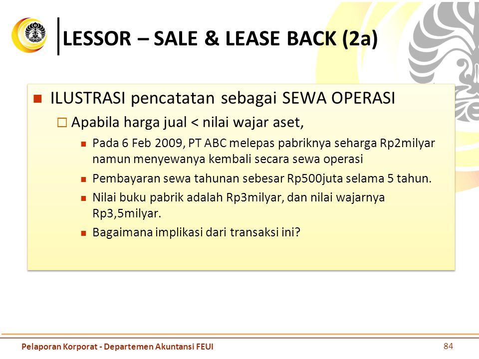 LESSOR – SALE & LEASE BACK (2a) ILUSTRASI pencatatan sebagai SEWA OPERASI  Apabila harga jual < nilai wajar aset, Pada 6 Feb 2009, PT ABC melepas pab