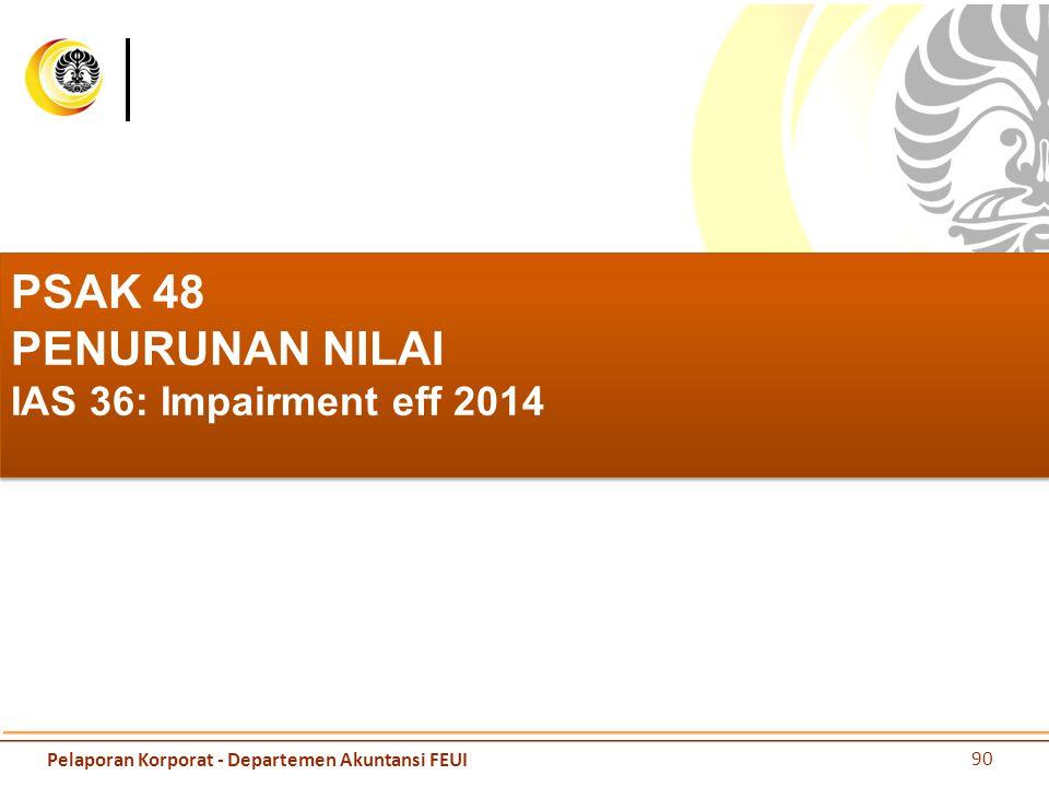 PSAK 48 PENURUNAN NILAI IAS 36: Impairment eff 2014 90 Pelaporan Korporat - Departemen Akuntansi FEUI