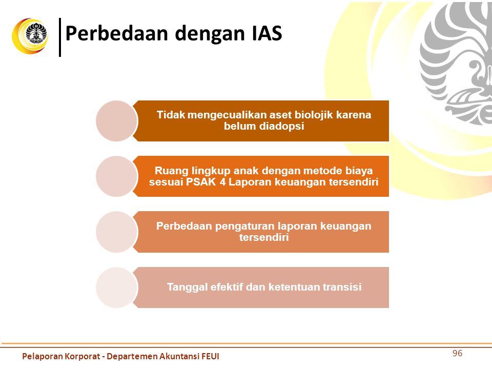Perbedaan dengan IAS Tidak mengecualikan aset biolojik karena belum diadopsi Ruang lingkup anak dengan metode biaya sesuai PSAK 4 Laporan keuangan ter