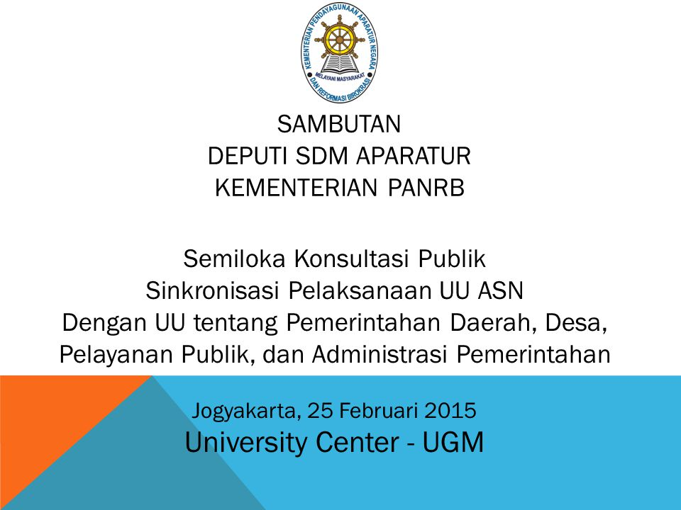 Semiloka Konsultasi Publik Sinkronisasi Pelaksanaan UU ASN Dengan UU tentang Pemerintahan Daerah, Desa, Pelayanan Publik, dan Administrasi Pemerintahan Jogyakarta, 25 Februari 2015 University Center - UGM SAMBUTAN DEPUTI SDM APARATUR KEMENTERIAN PANRB