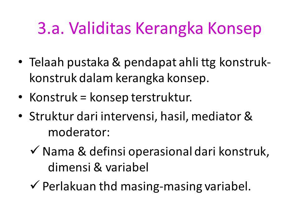 3.a. Validitas Kerangka Konsep Telaah pustaka & pendapat ahli ttg konstruk- konstruk dalam kerangka konsep. Konstruk = konsep terstruktur. Struktur da
