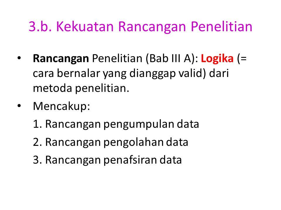 3.b. Kekuatan Rancangan Penelitian Rancangan Penelitian (Bab III A): Logika (= cara bernalar yang dianggap valid) dari metoda penelitian. Mencakup: 1.